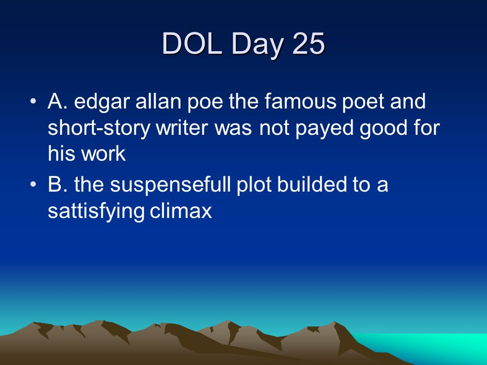 DOL Day 25 A. edgar allan poe the famous poet and short-story writer was not payed good for his work.