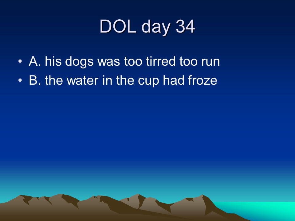 DOL day 34 A. his dogs was too tirred too run