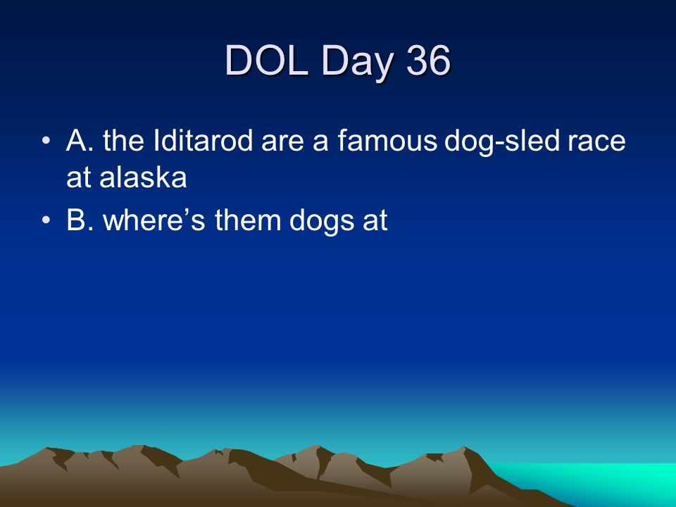 DOL Day 36 A. the Iditarod are a famous dog-sled race at alaska