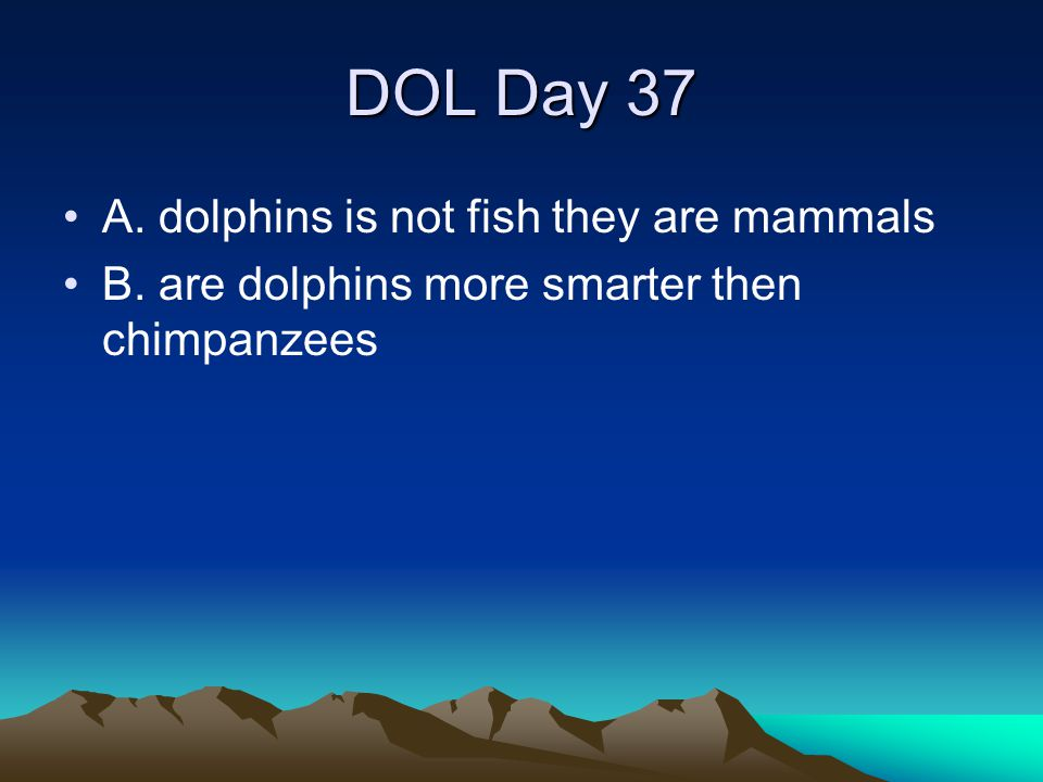 DOL Day 37 A. dolphins is not fish they are mammals