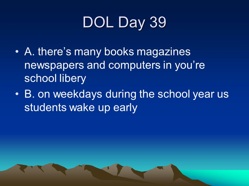 DOL Day 39 A. there's many books magazines newspapers and computers in you're school libery.