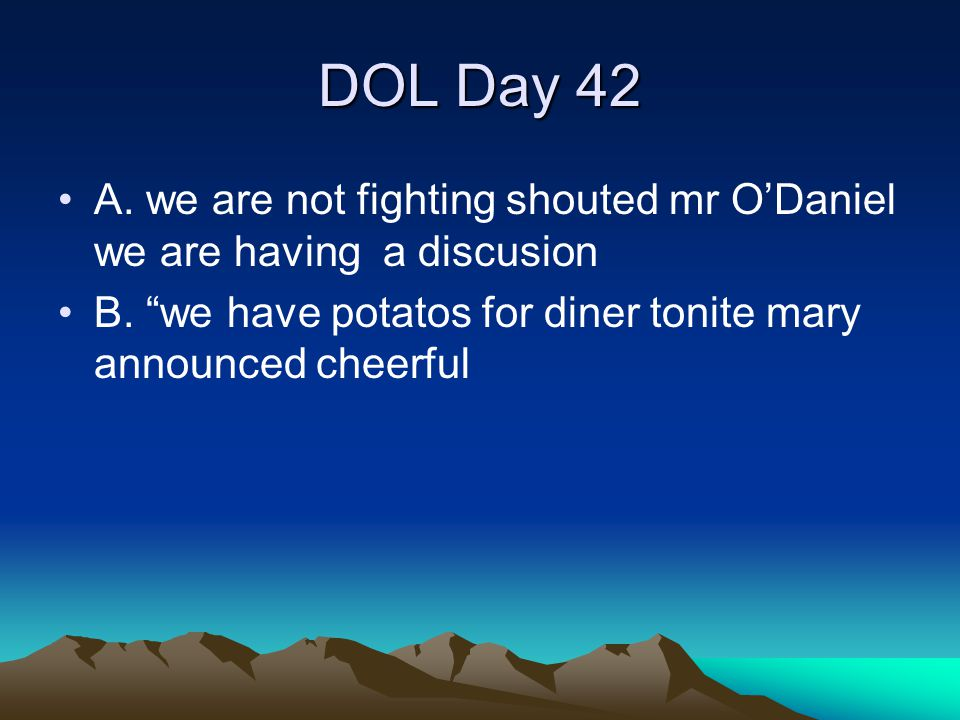 DOL Day 42 A. we are not fighting shouted mr O'Daniel we are having a discusion.