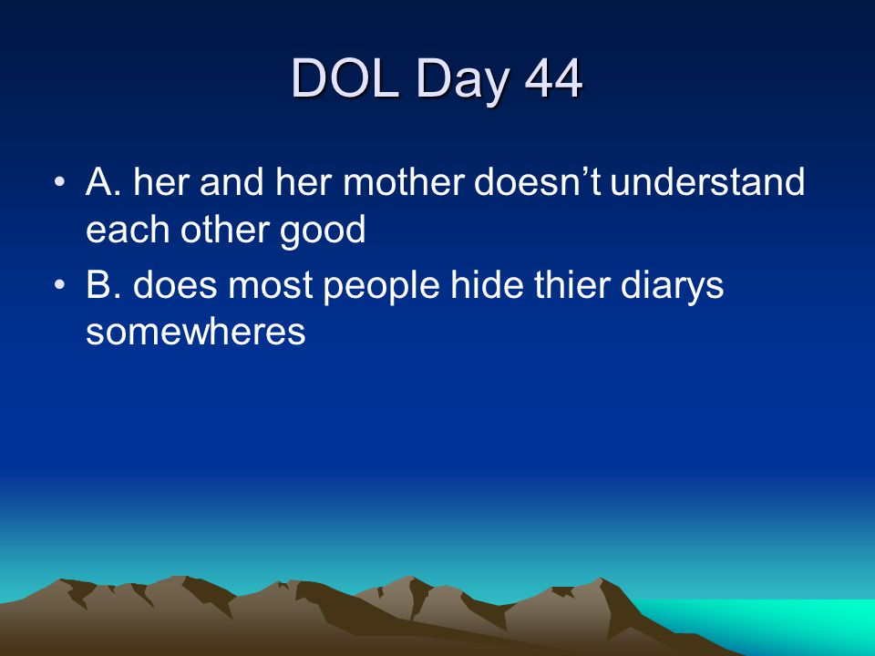 DOL Day 44 A. her and her mother doesn't understand each other good