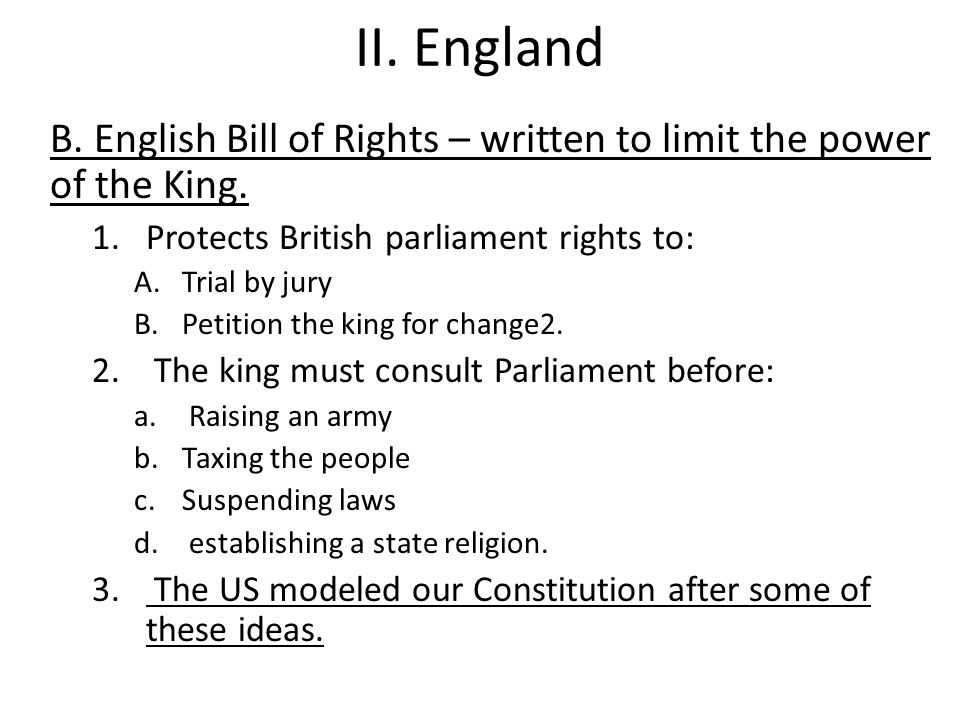 II. England B. English Bill of Rights – written to limit the power of the King. Protects British parliament rights to: