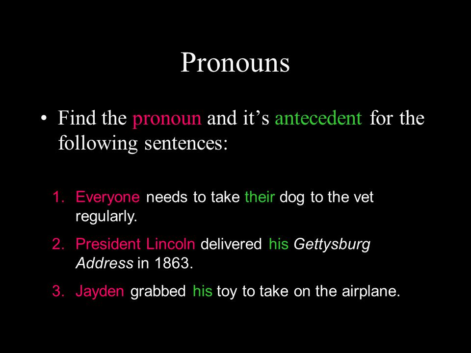 Pronouns Find the pronoun and it's antecedent for the following sentences: Everyone needs to take their dog to the vet regularly.