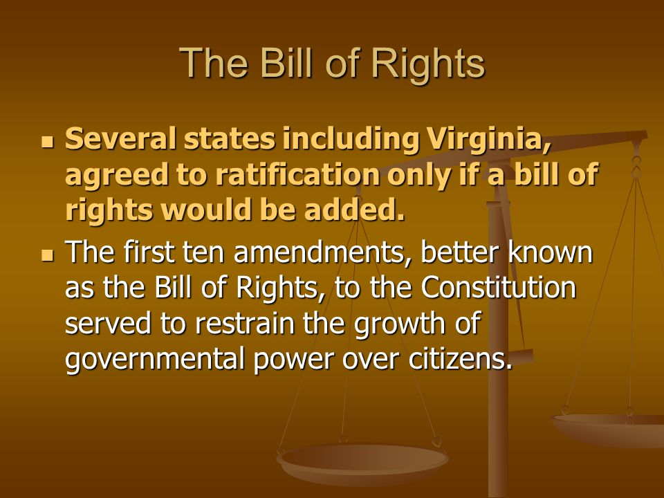 The Bill of Rights Several states including Virginia, agreed to ratification only if a bill of rights would be added.