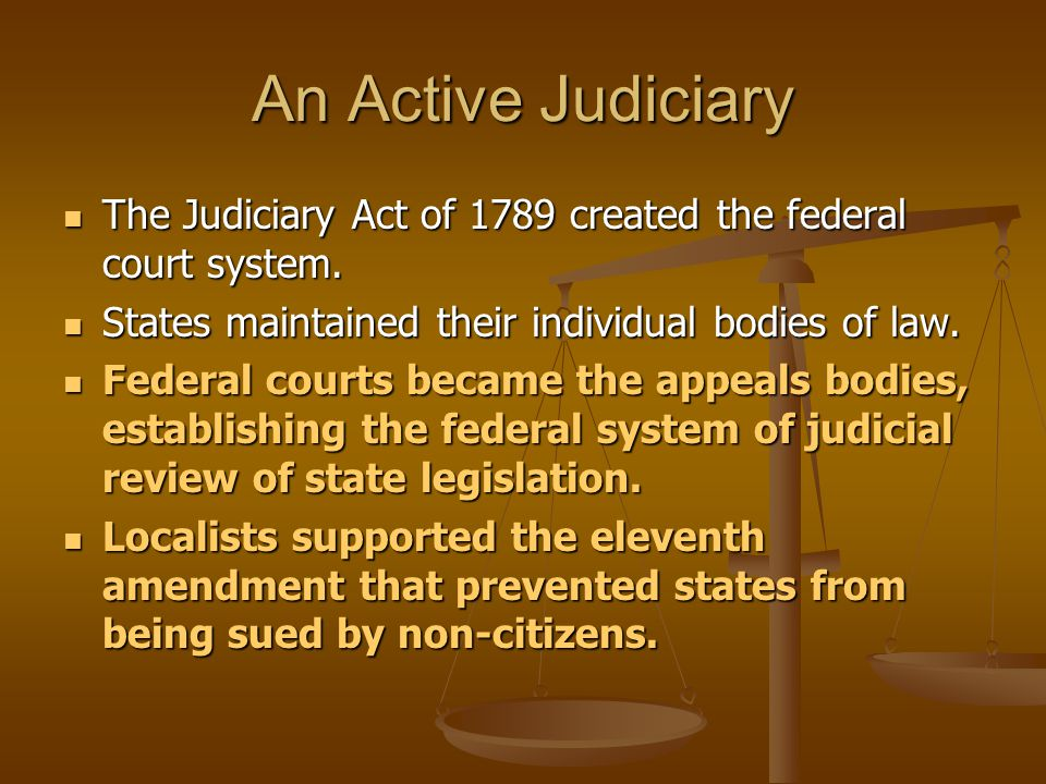 An Active Judiciary The Judiciary Act of 1789 created the federal court system. States maintained their individual bodies of law.