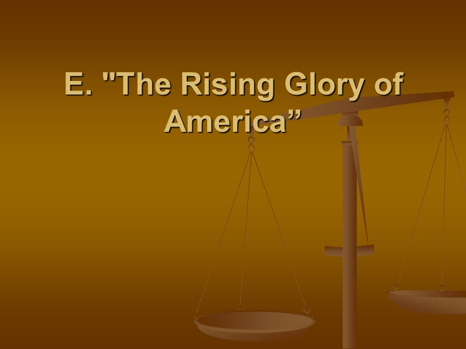 E. The Rising Glory of America