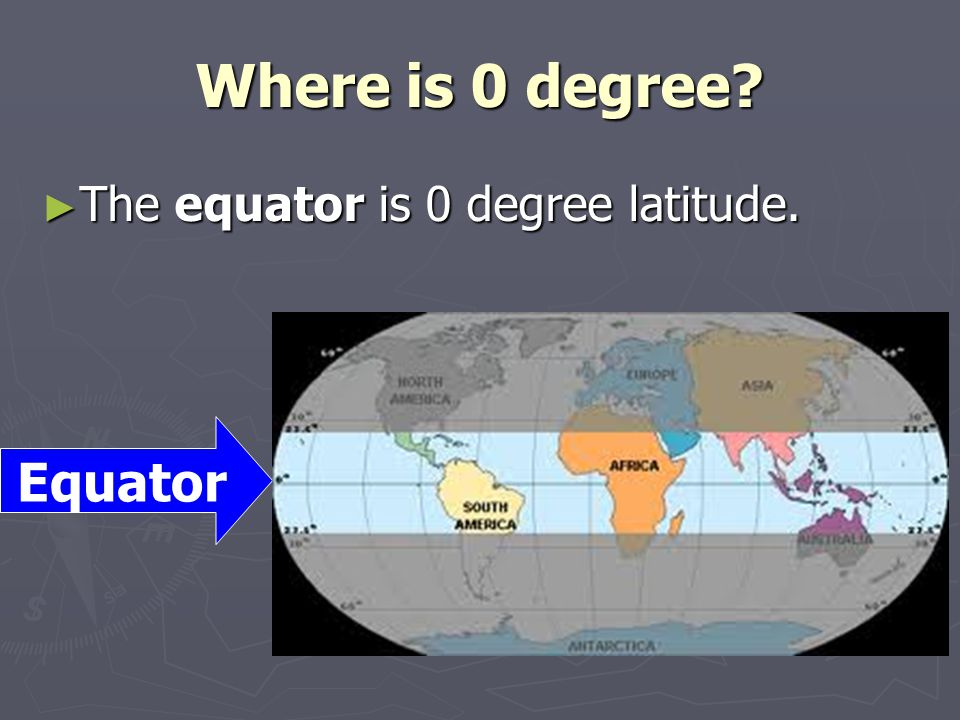 Where is 0 degree The equator is 0 degree latitude. Equator