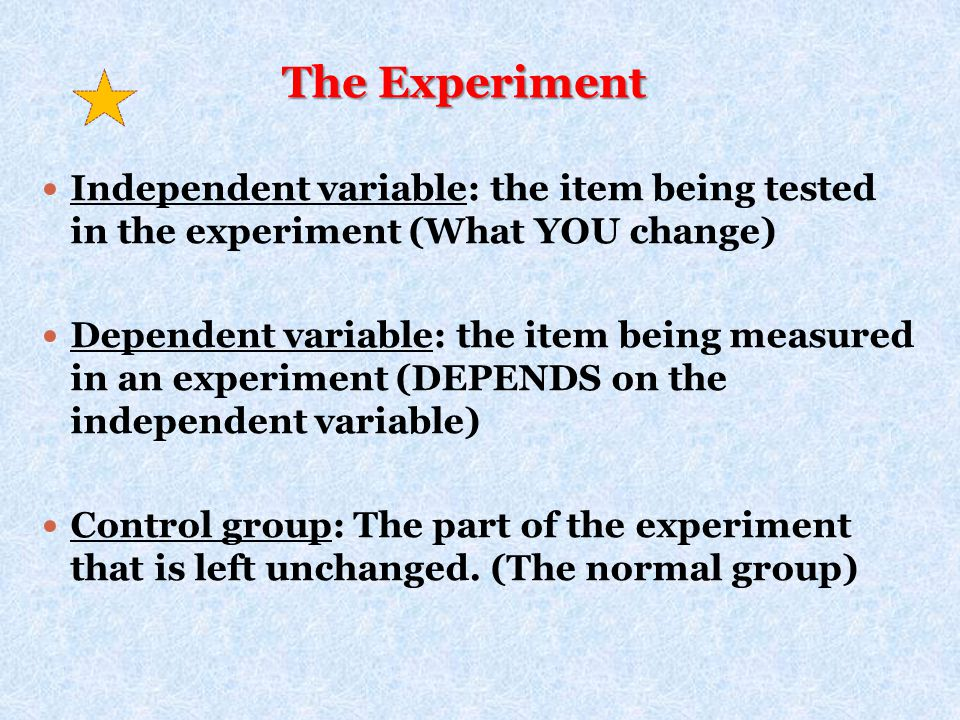 The Experiment Independent variable: the item being tested in the experiment (What YOU change)