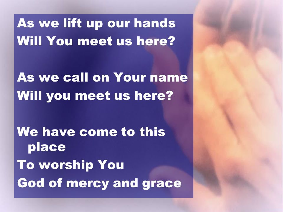 As we lift up our hands Will You meet us here As we call on Your name. Will you meet us here We have come to this place.