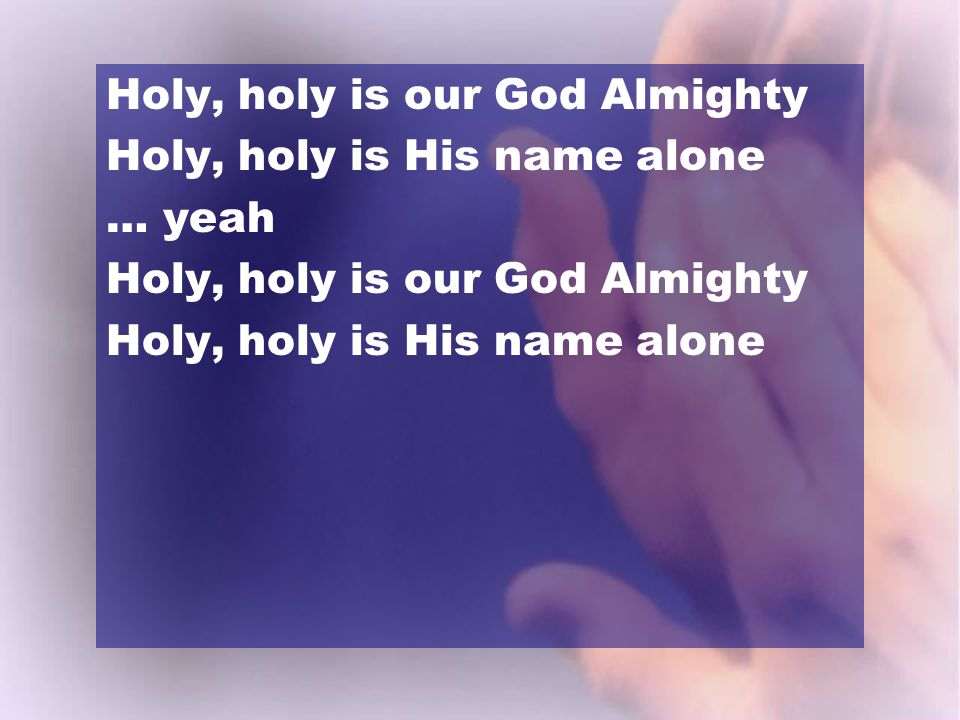 Holy, holy is our God Almighty