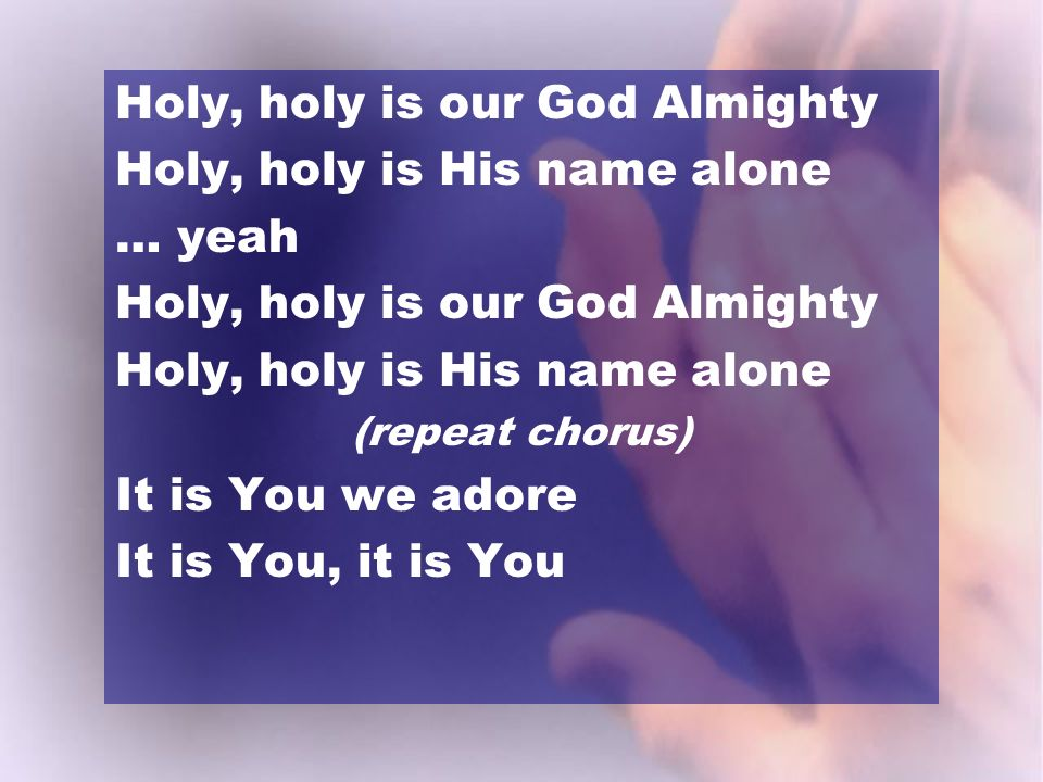 Holy, holy is our God Almighty Holy, holy is His name alone … yeah