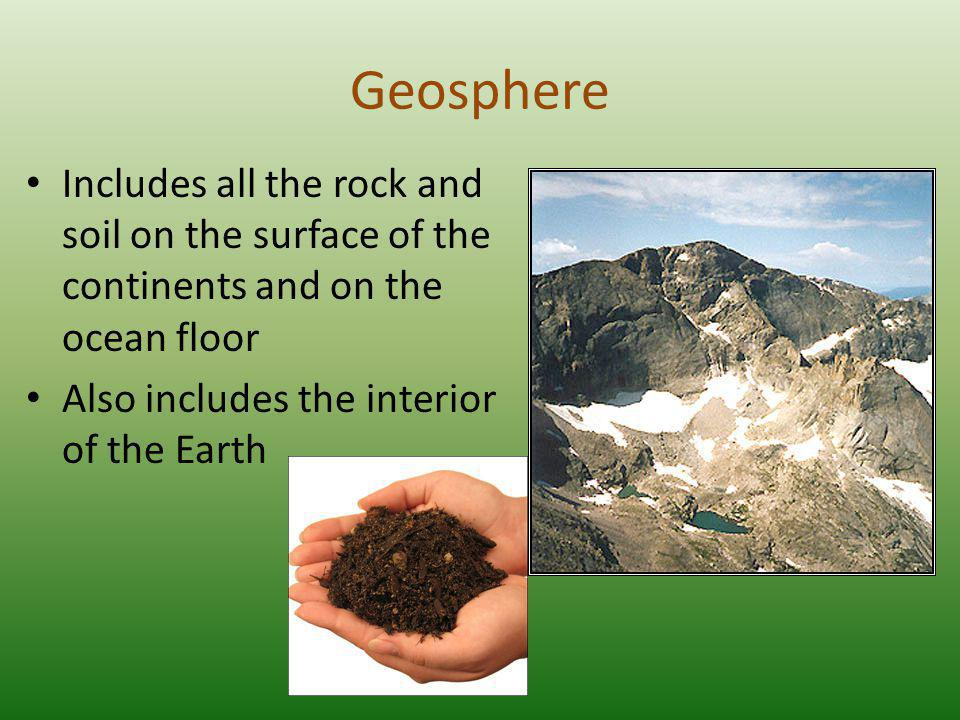 Geosphere Includes all the rock and soil on the surface of the continents and on the ocean floor. Also includes the interior of the Earth.