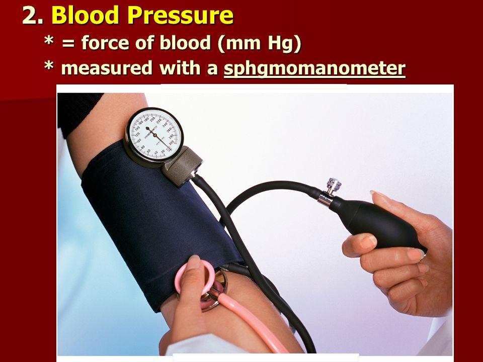 2. Blood Pressure * = force of blood (mm Hg)
