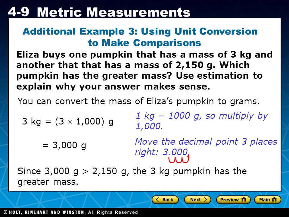 Additional Example 3: Using Unit Conversion t to Make Comparisons Eliza buys one pumpkin that has a mass of 3 kg and another that that has a mass of 2,150 g. Which pumpkin has the greater mass Use estimation to explain why your answer makes sense.