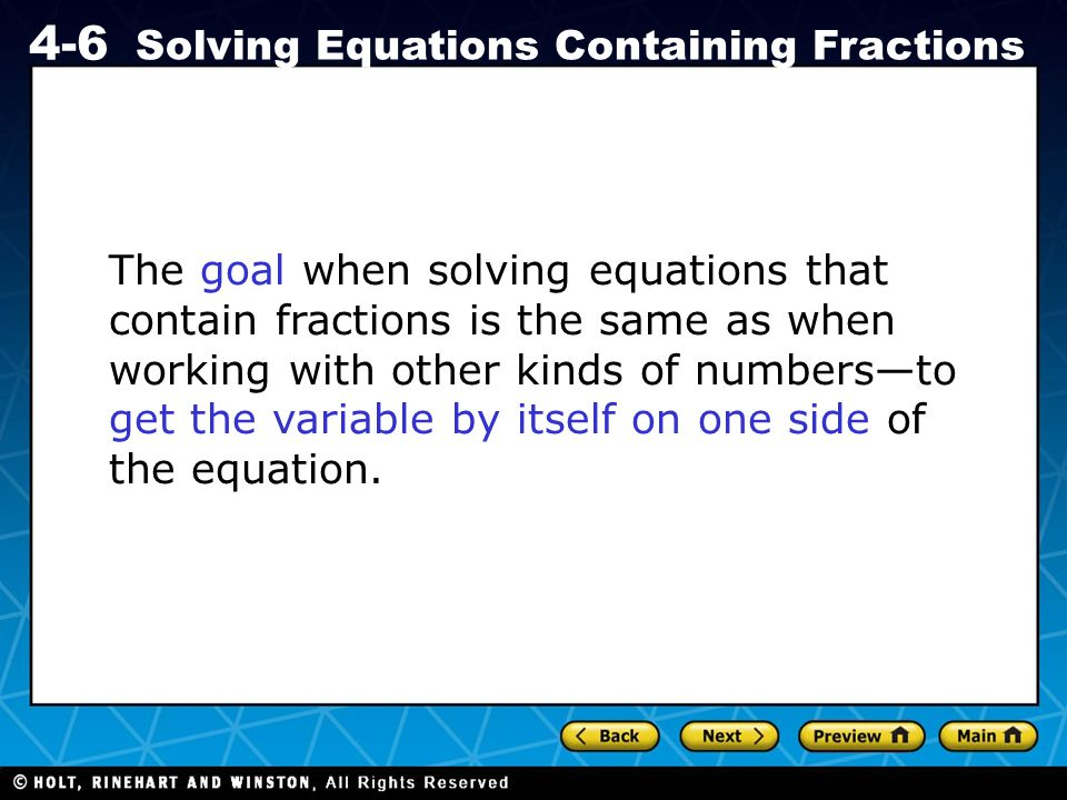 The goal when solving equations that contain fractions is the same as when working with other kinds of numbers—to get the variable by itself on one side of the equation.