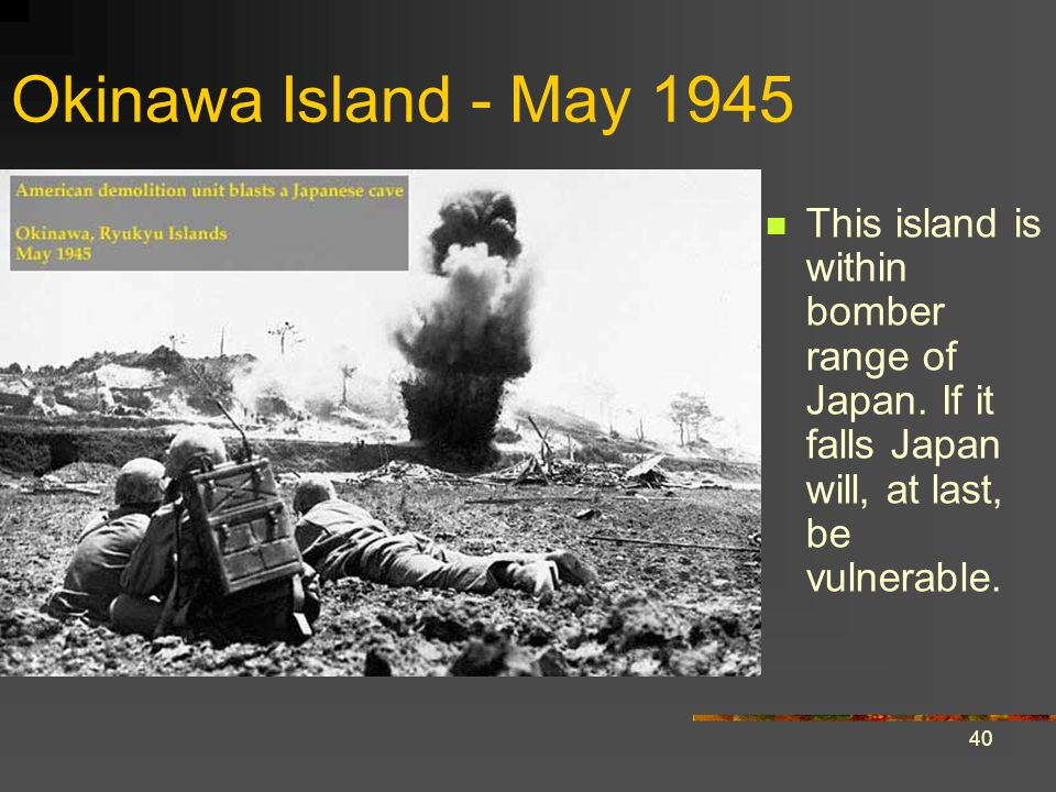 Okinawa Island - May 1945 This island is within bomber range of Japan. If it falls Japan will, at last, be vulnerable.