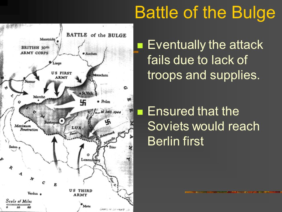Battle of the Bulge Eventually the attack fails due to lack of troops and supplies. Ensured that the Soviets would reach Berlin first.