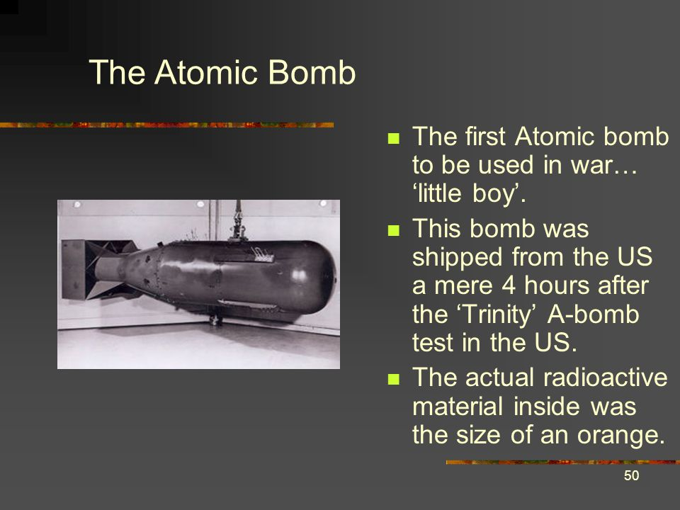 The Atomic Bomb The first Atomic bomb to be used in war… 'little boy'.