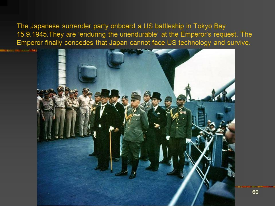 The Japanese surrender party onboard a US battleship in Tokyo Bay 15.9.1945.They are 'enduring the unendurable' at the Emperor's request. The Emperor finally concedes that Japan cannot face US technology and survive.
