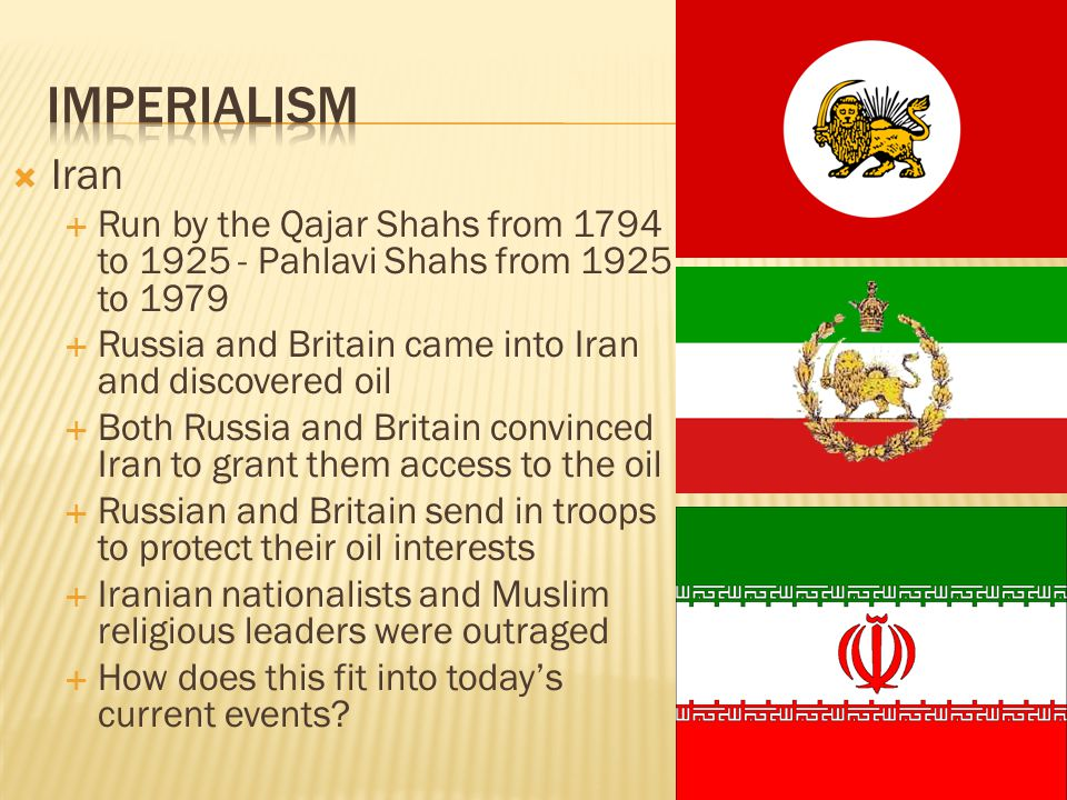 Imperialism Iran. Run by the Qajar Shahs from 1794 to 1925 - Pahlavi Shahs from 1925 to 1979. Russia and Britain came into Iran and discovered oil.