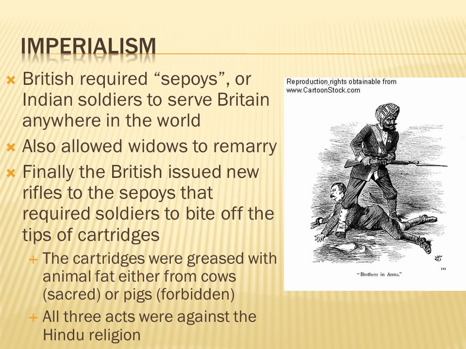 Imperialism British required sepoys , or Indian soldiers to serve Britain anywhere in the world. Also allowed widows to remarry.