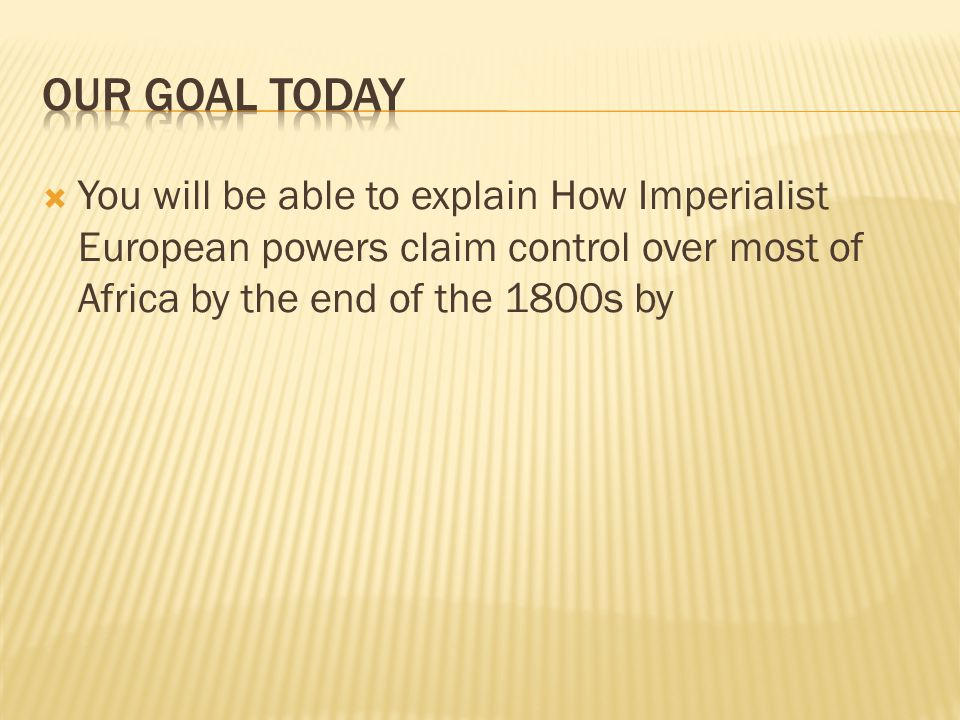 Our Goal today You will be able to explain How Imperialist European powers claim control over most of Africa by the end of the 1800s by.
