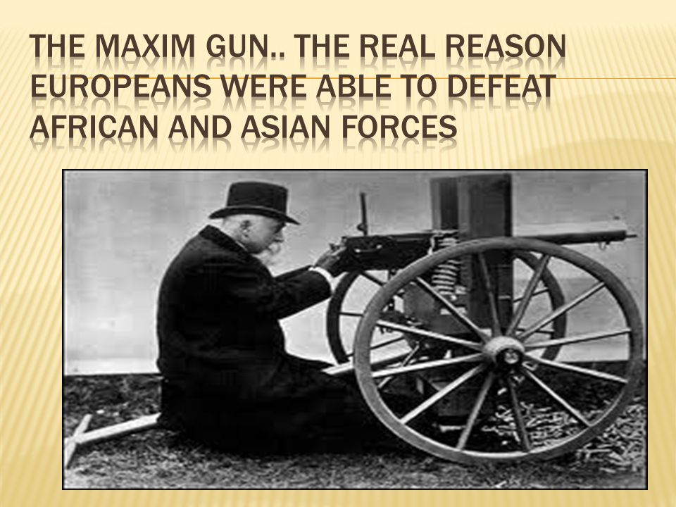 The maxim gun.. The real reason Europeans were able to defeat African and Asian forces