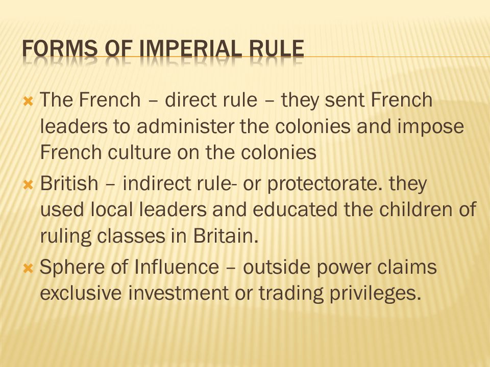 Forms of imperial rule The French – direct rule – they sent French leaders to administer the colonies and impose French culture on the colonies.