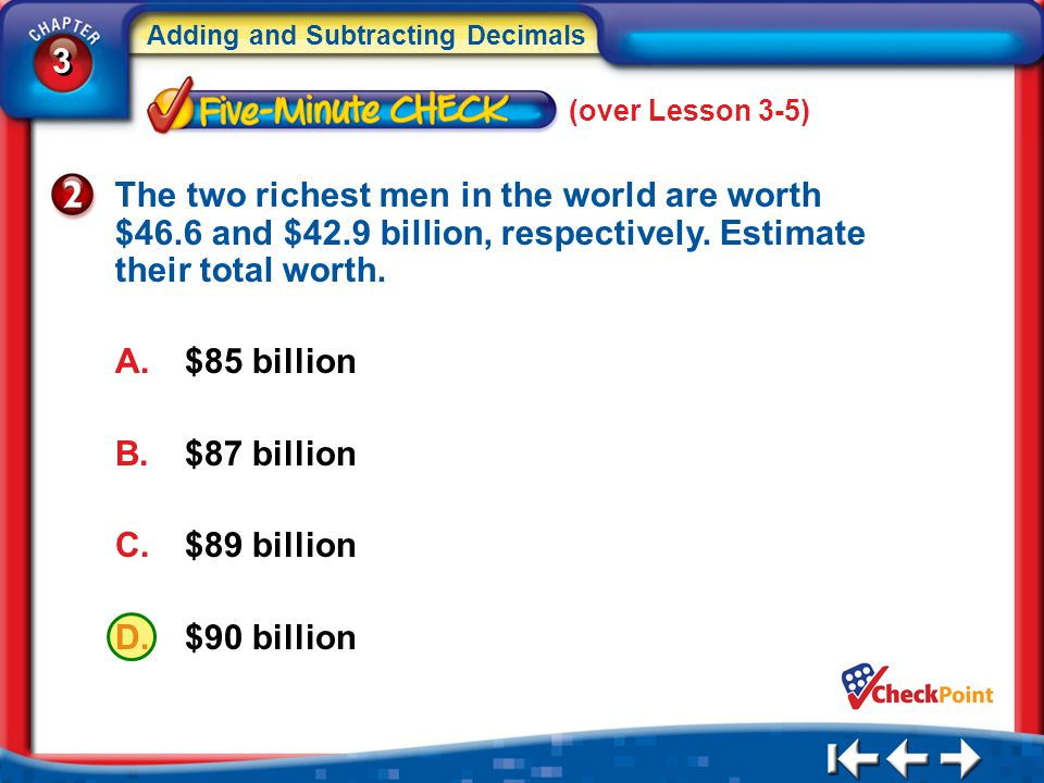 (over Lesson 3-5) The two richest men in the world are worth $46.6 and $42.9 billion, respectively. Estimate their total worth.