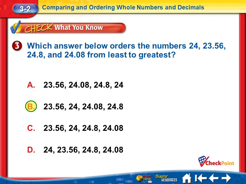 3-2 Comparing and Ordering Whole Numbers and Decimals. Which answer below orders the numbers 24, 23.56, 24.8, and 24.08 from least to greatest