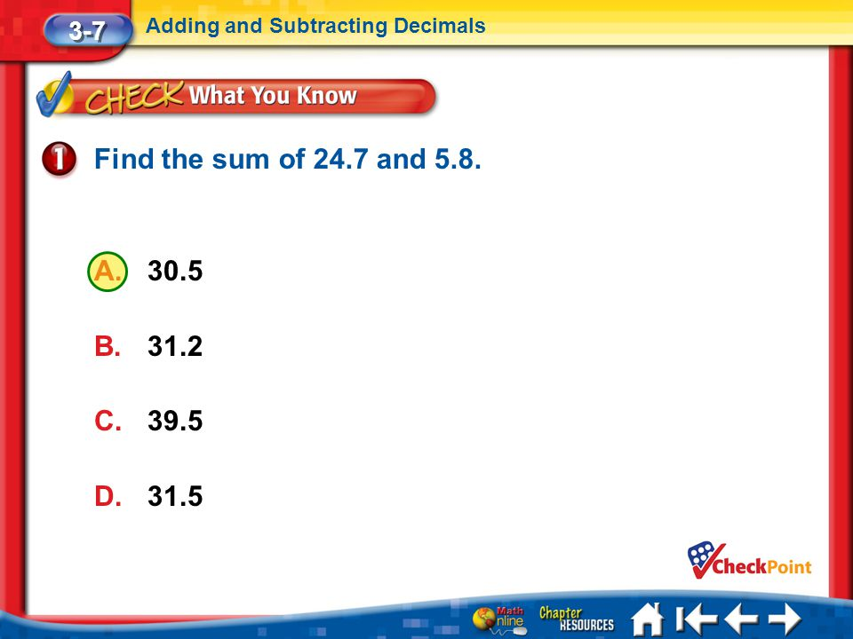 3-7 Adding and Subtracting Decimals Find the sum of 24.7 and 5.8. 30.5 31.2 39.5 31.5 Lesson 7 CYP1