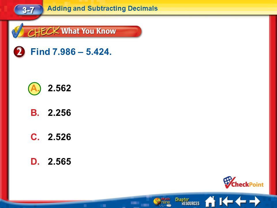 3-7 Adding and Subtracting Decimals Find 7.986 – 5.424. 2.562 2.256 2.526 2.565 Lesson 7 CYP2