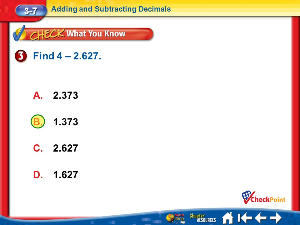 3-7 Adding and Subtracting Decimals Find 4 – 2.627. 2.373 1.373 2.627 1.627 Lesson 7 CYP3