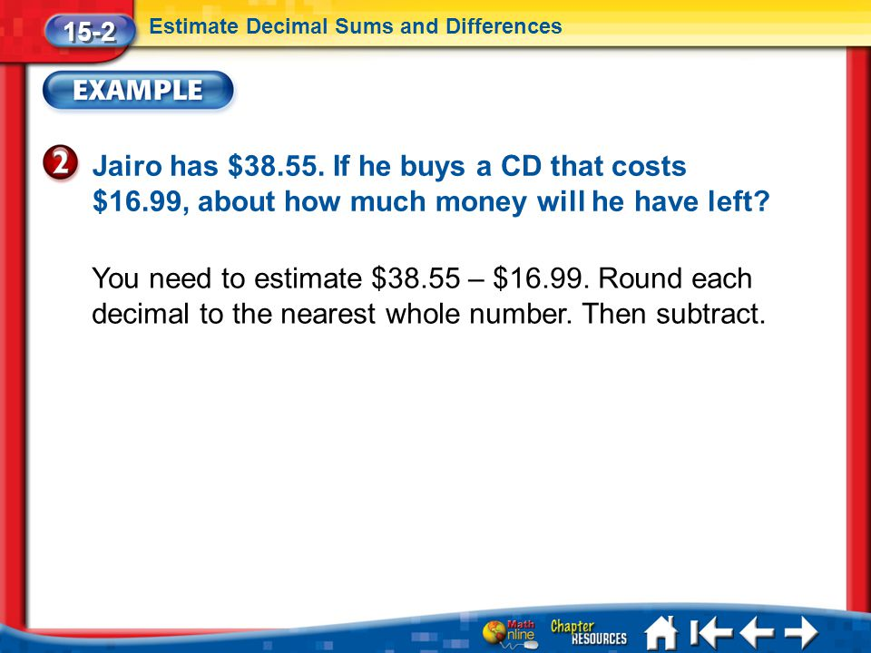 15-2 Estimate Decimal Sums and Differences. Jairo has $38.55. If he buys a CD that costs $16.99, about how much money will he have left