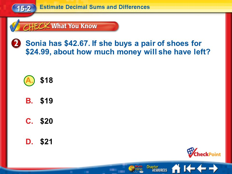 15-2 Estimate Decimal Sums and Differences. Sonia has $42.67. If she buys a pair of shoes for $24.99, about how much money will she have left
