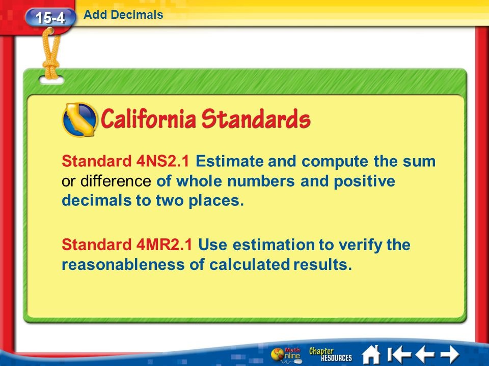 15-4 Add Decimals. Standard 4NS2.1 Estimate and compute the sum or difference of whole numbers and positive decimals to two places.