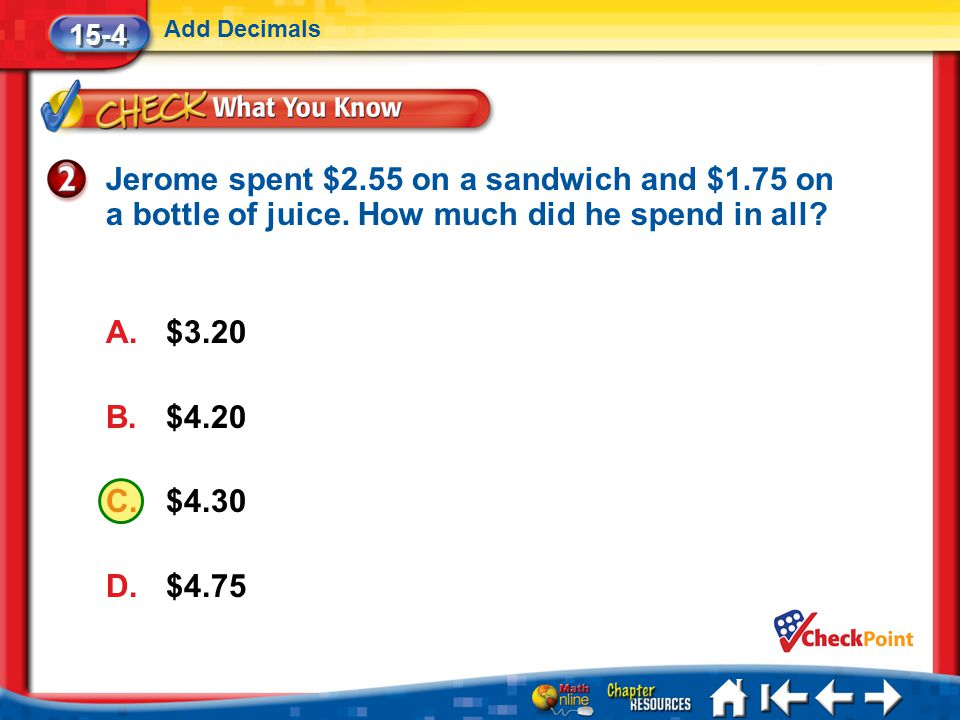 15-4 Add Decimals. Jerome spent $2.55 on a sandwich and $1.75 on a bottle of juice. How much did he spend in all