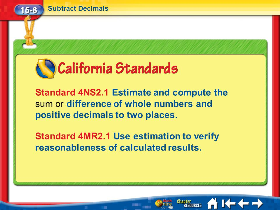 15-6 Subtract Decimals. Standard 4NS2.1 Estimate and compute the sum or difference of whole numbers and positive decimals to two places.