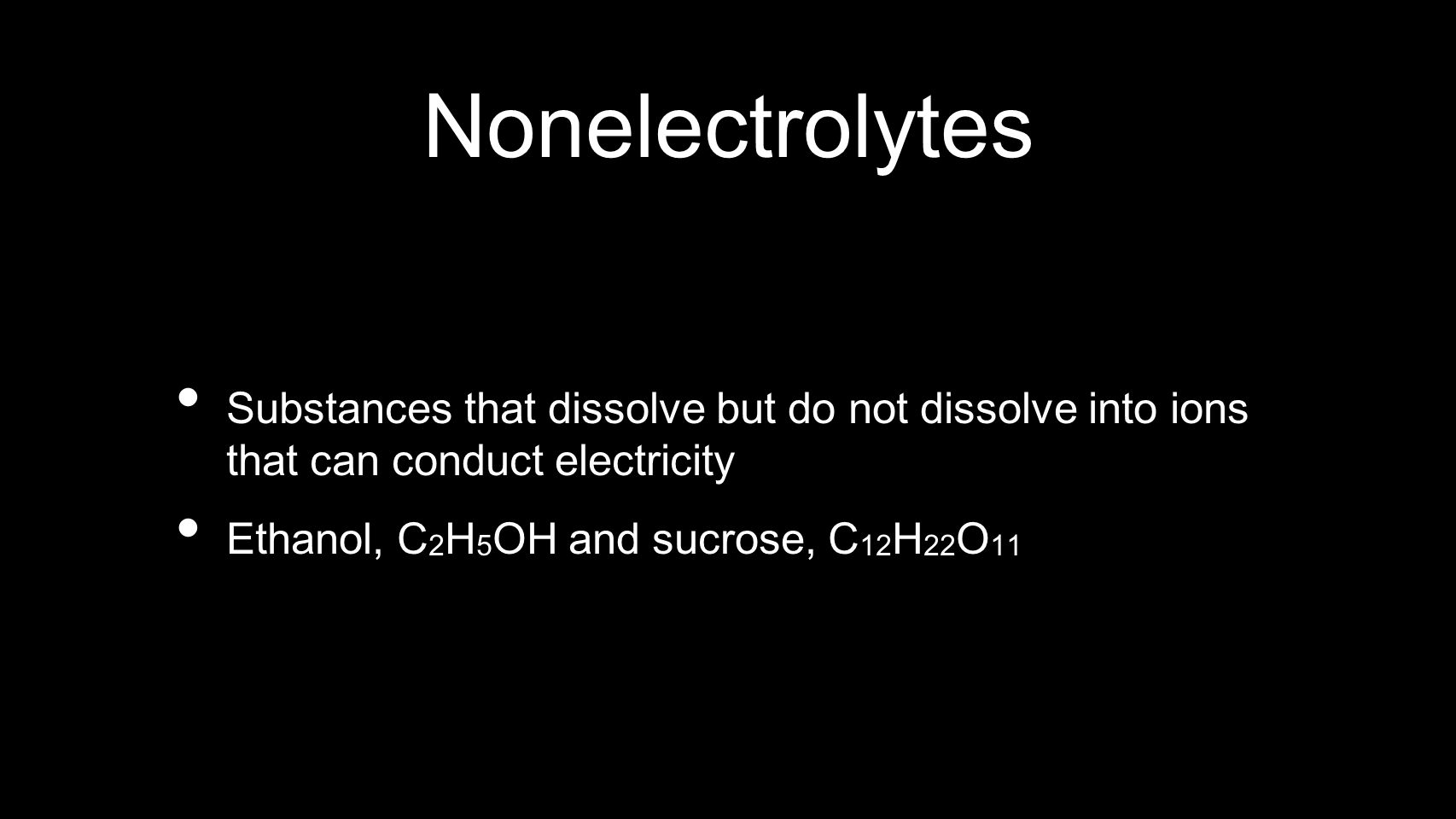 Nonelectrolytes Substances that dissolve but do not dissolve into ions that can conduct electricity.