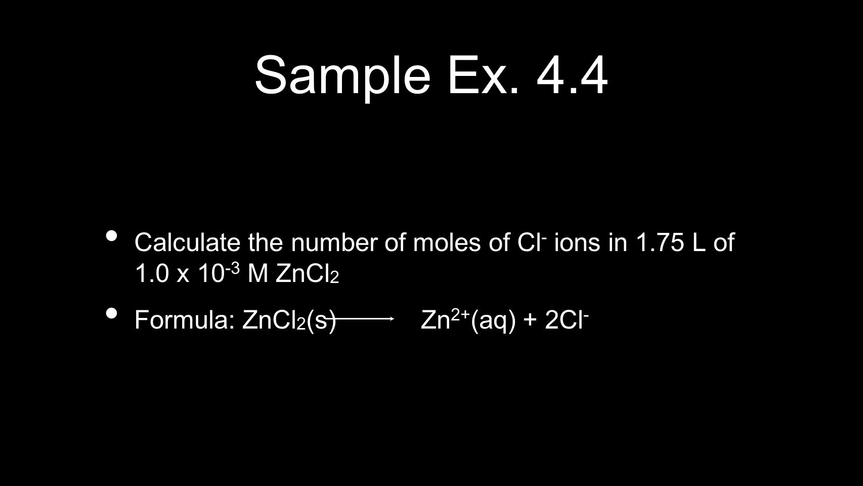 Sample Ex. 4.4 Calculate the number of moles of Cl- ions in 1.75 L of 1.0 x 10-3 M ZnCl2.