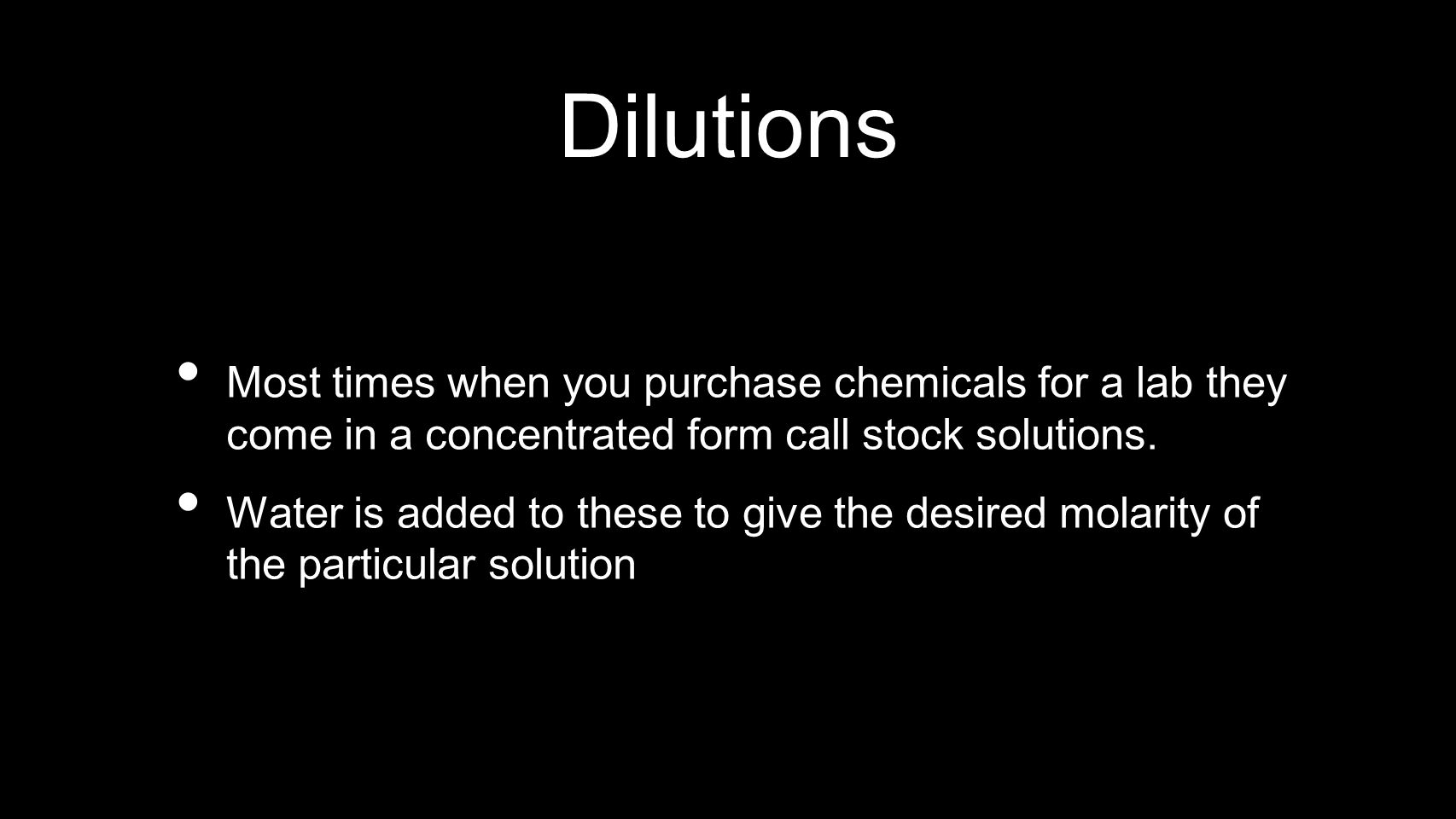Dilutions Most times when you purchase chemicals for a lab they come in a concentrated form call stock solutions.