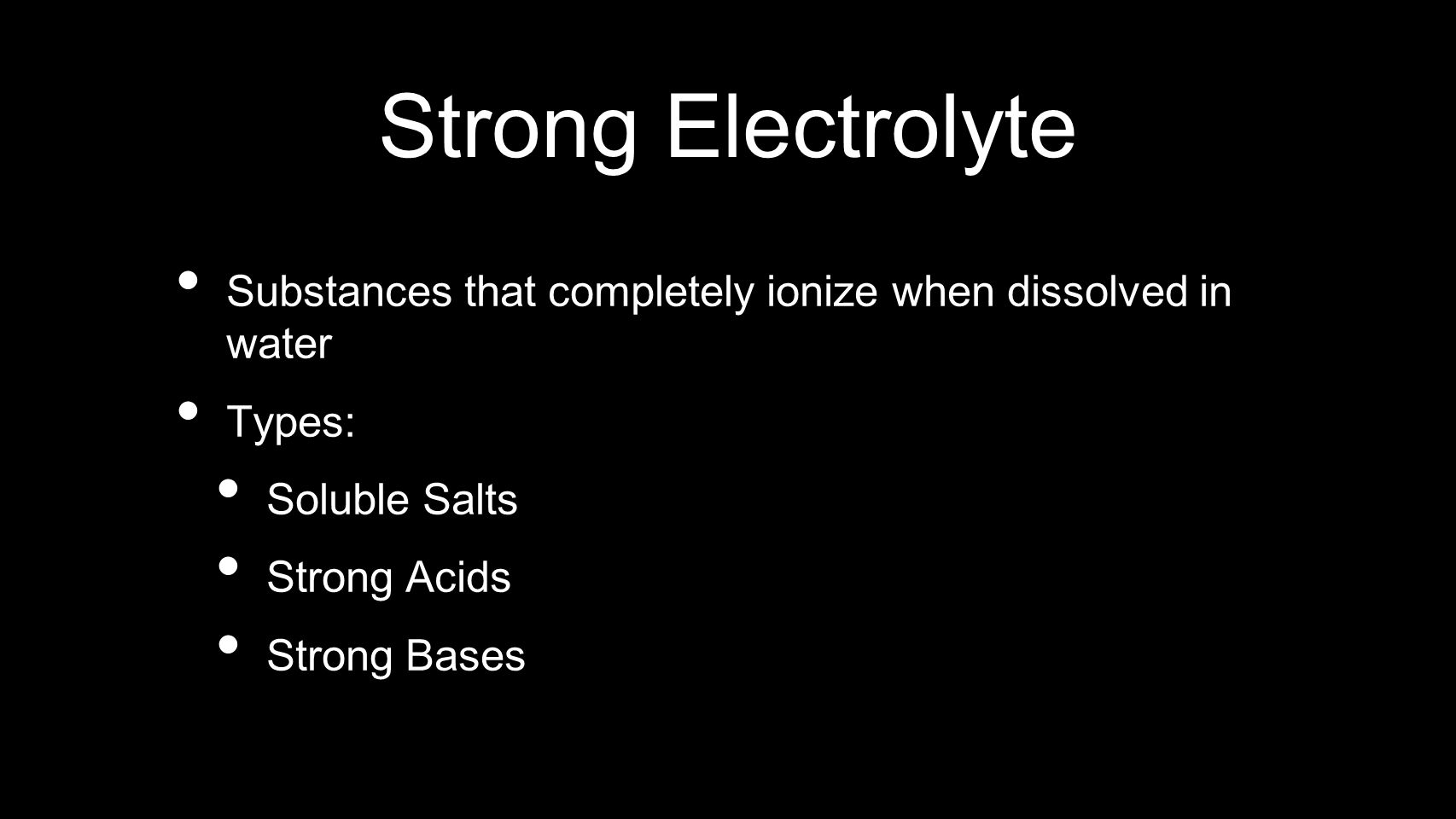 Strong Electrolyte Substances that completely ionize when dissolved in water. Types: Soluble Salts.