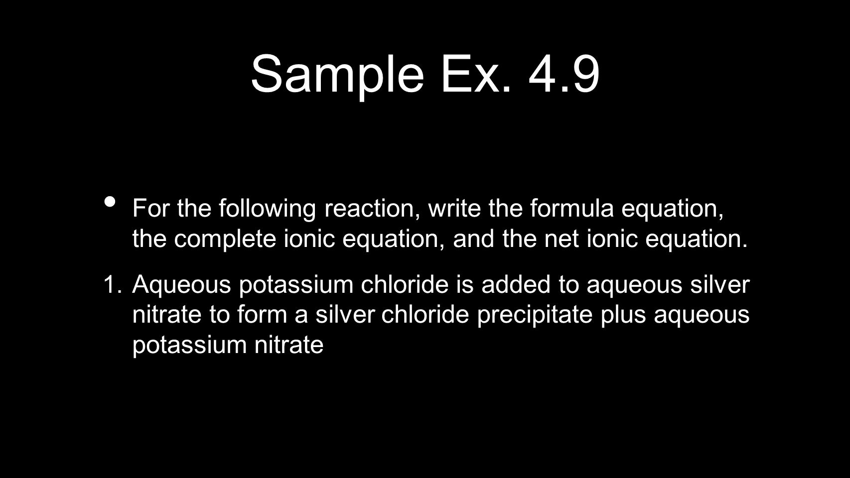 Sample Ex. 4.9 For the following reaction, write the formula equation, the complete ionic equation, and the net ionic equation.