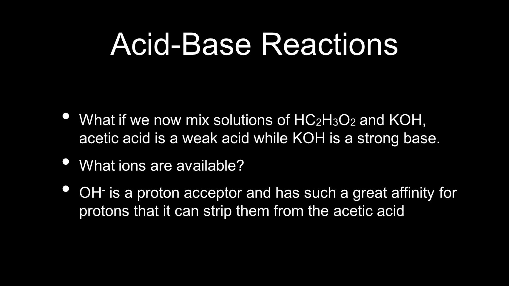 Acid-Base Reactions What if we now mix solutions of HC2H3O2 and KOH, acetic acid is a weak acid while KOH is a strong base.