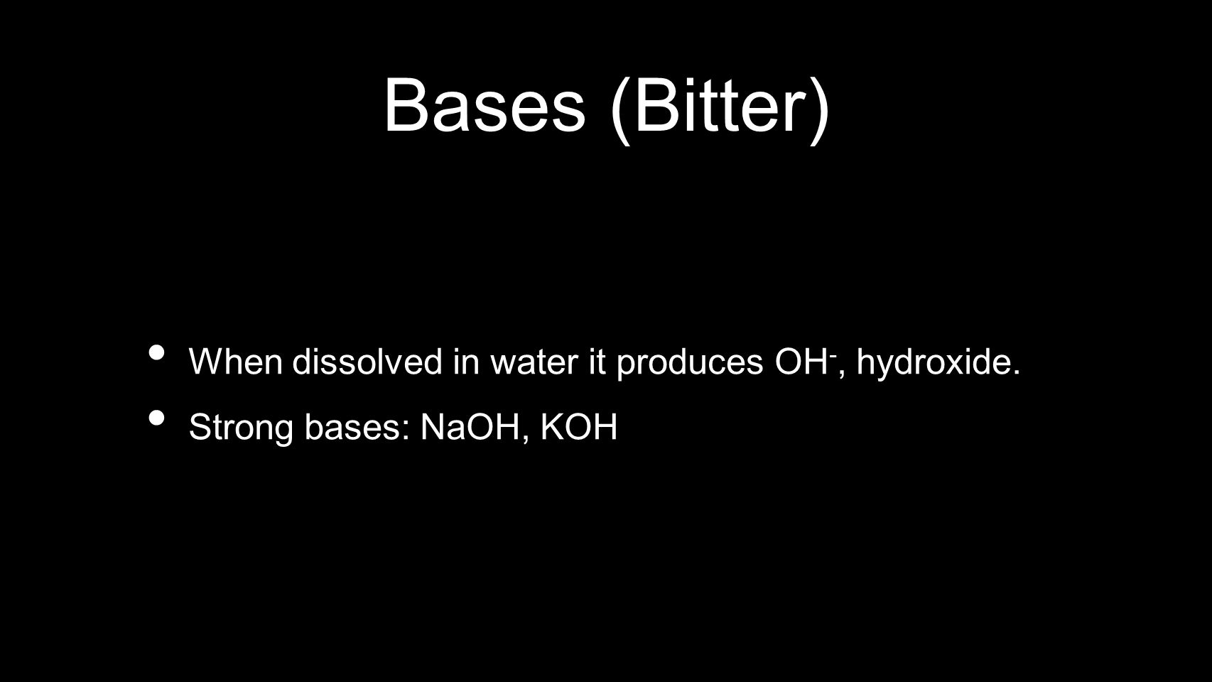 Bases (Bitter) When dissolved in water it produces OH-, hydroxide.