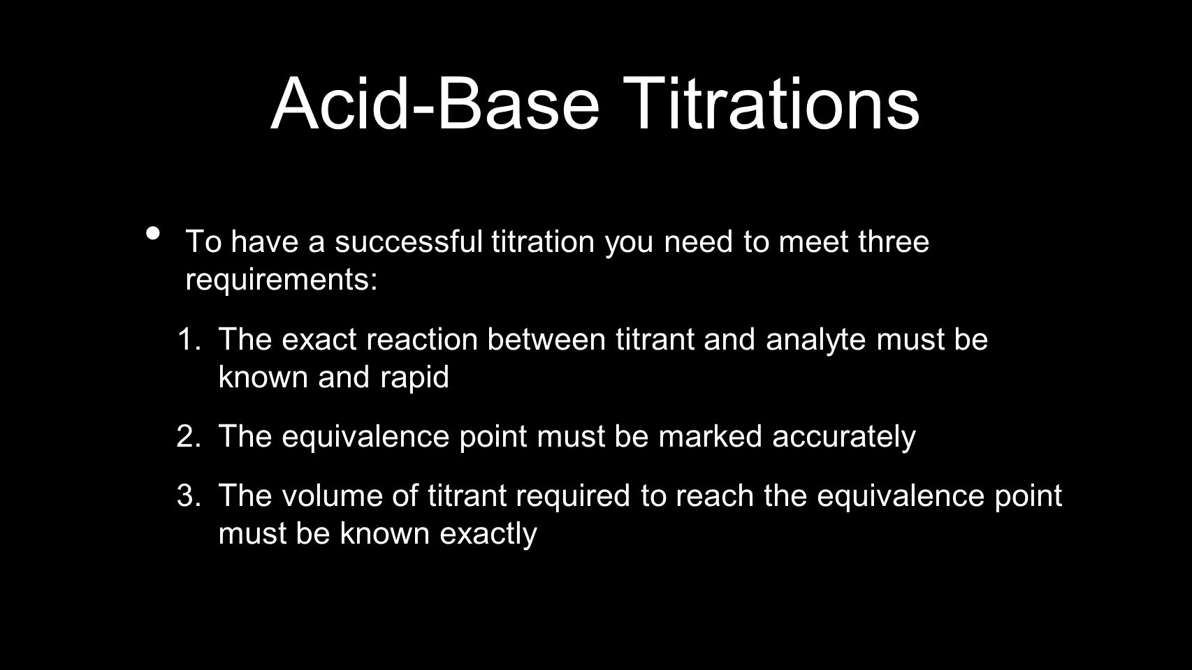 Acid-Base Titrations To have a successful titration you need to meet three requirements: