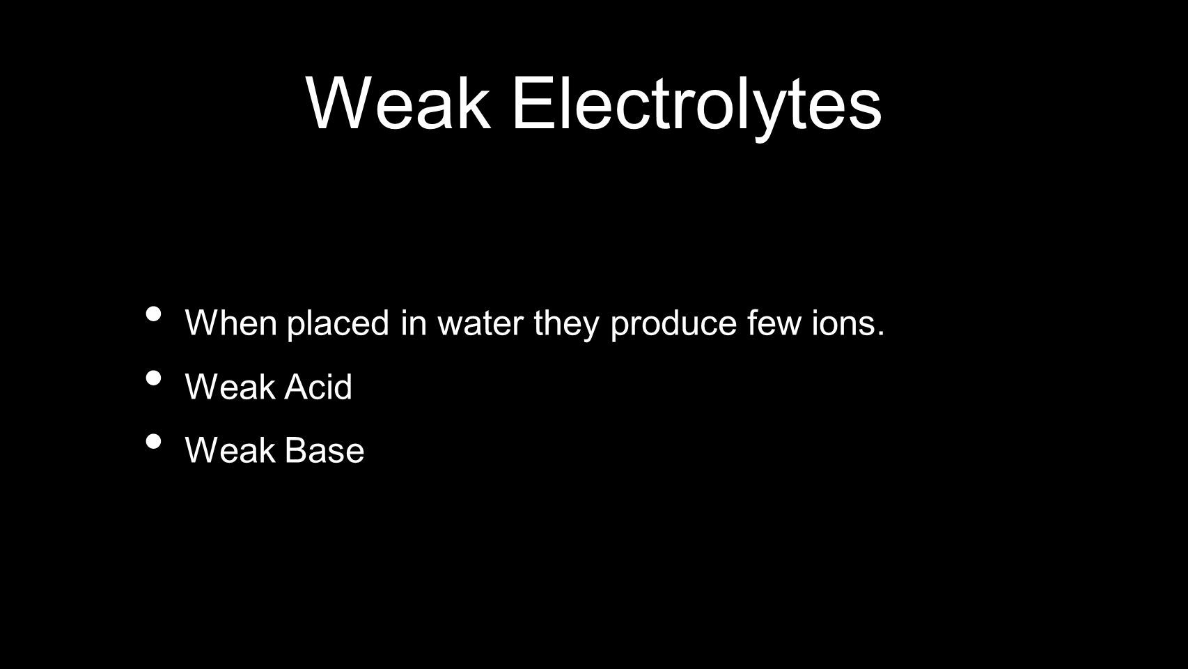 Weak Electrolytes When placed in water they produce few ions.