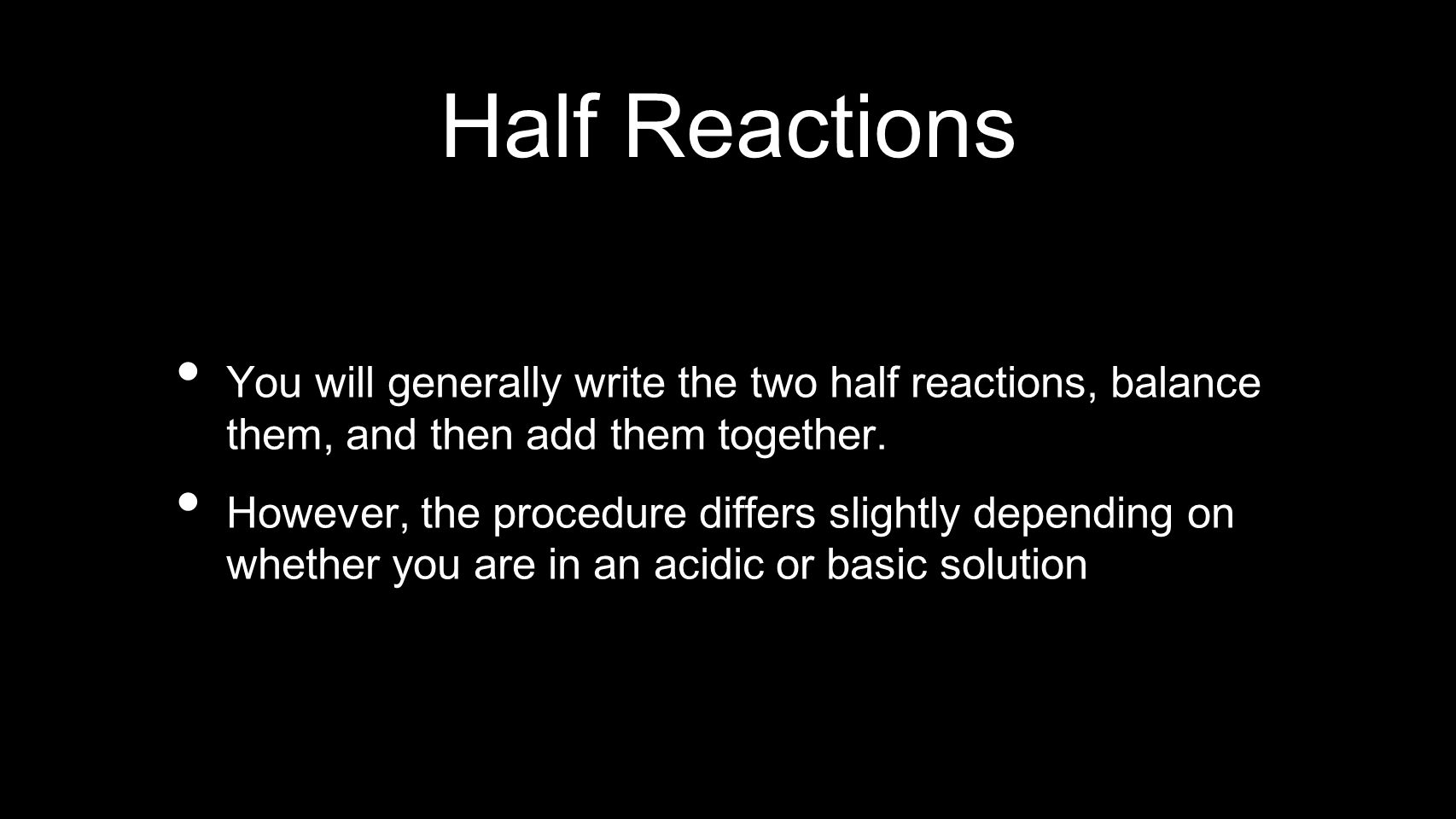 Half Reactions You will generally write the two half reactions, balance them, and then add them together.